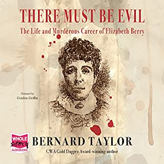 There Must Be Evil     The Life and Murderous Career of Elizabeth Berry              By:                                                                                                                                 Bernard Taylor                               Narrated by:                                                                                                                                 Gordon Griffin                      Length: 9 hrs and 23 mins     27 ratings     Overall 4.2
