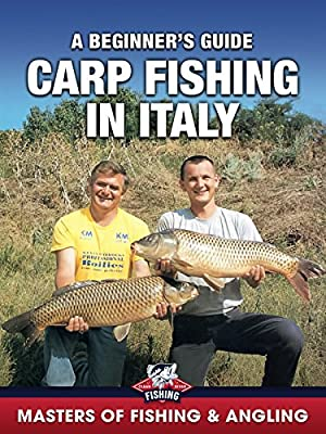 Carp Fishing in Italy: A Beginner's Guide (Masters of Fishing & Angling)