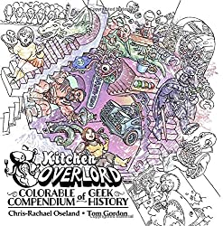 Ktchen Overlord's Colorable Compendium of Geek History: An Adult Coloring Book and Companion to the Illustrated Geek Cookbook