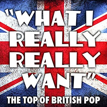"""""""What I Really Really Want"""" - The Top of British Pop"""