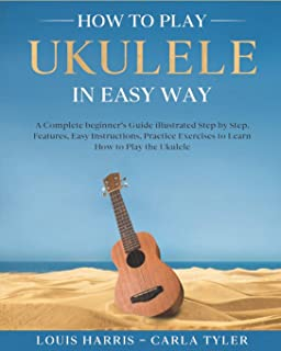 How to Play Ukulele in Easy Way: Learn How to Play Ukulele in Easy Way by this Complete beginner's guide Step by Step illu...