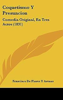 Coquetismo y Presuncion: Comedia Original, En Tres Actos (1831)