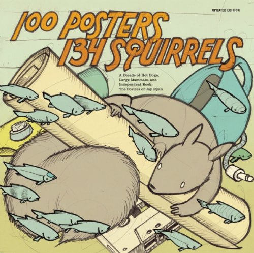 100 Posters 134 Squirrels: A Decade of Hot Dogs, Large Mammals, and Independent Rock