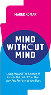 Mind without Mind: Using Zen And The Science of Flow to Get Out of Your Own Way, And Perform at Your Best