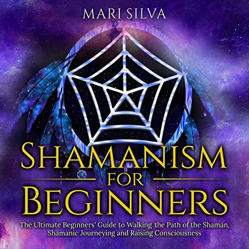 Shamanism for Beginners: The Ultimate Beginner's...