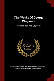 The Works Of George Chapman: Homer's Iliad And Odyssey