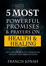 5 Most Powerful Promises and Prayers on Health and Healing: Get Quick Results through Meditation and Prayer (Enjoy Free Promises Book 1)