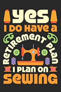 Yes I Do Have A Retirement Plan I Plan On Sewing: Sewing Journal, Sewer Notebook, Gift for Sewers, Quilter Presents, Quilting Planner