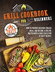 GRILL COOKBOOK FOR BEGINNERS: How to Prepare Delicious Grilled Meals and Become a Grilling Master with a Huge Collection of Tasty Recipes