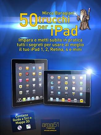 50 trucchi per iPad. Impara e metti subito in pratica tutti i segreti per usare al meglio il tuo iPad 1, 2, Retina, 4 e mini