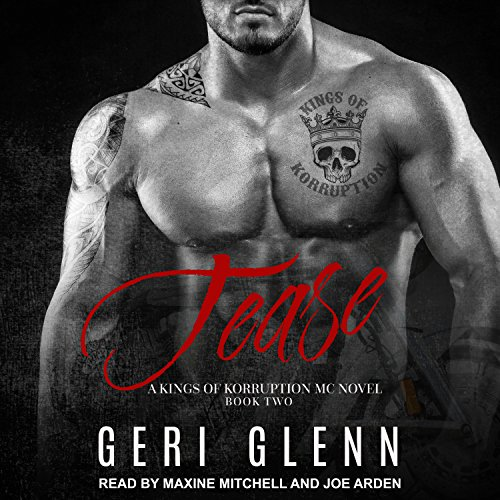 Tease     Kings of Korruption MC Series, Book 2              By:                                                                                                                                 Geri Glenn                               Narrated by:                                                                                                                                 Joe Arden,                                                                                        Maxine Mitchell                      Length: 5 hrs and 23 mins     18 ratings     Overall 4.7