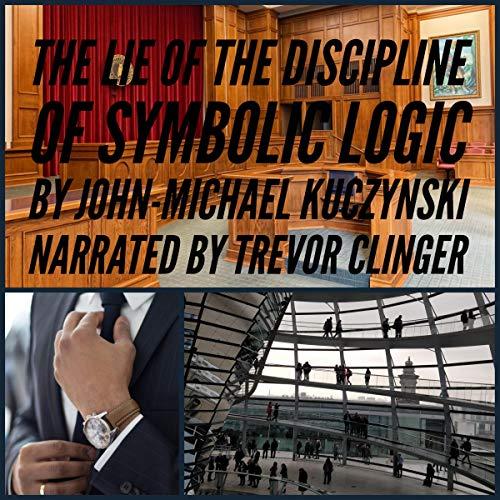 The Lie of the Discipline of Symbolic Logic Audiobook By John-Michael Kuczynski cover art