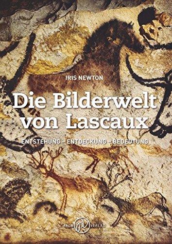 Die Bilderwelt von Lascaux: Entstehung - Entdeckung - Bedeutung