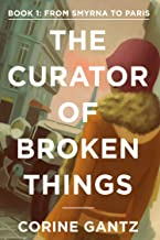 The Curator of Broken Things Book 1: From Smyrna to Paris (The Curator of Broken Things Trilogy)