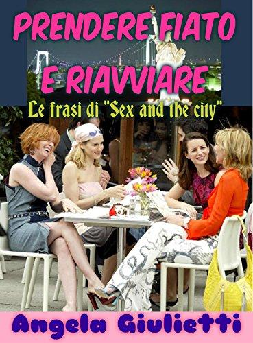 """Prendere fiato e riavviare- le frasi di """"Sex and the city"""" (Italian Edition)"""