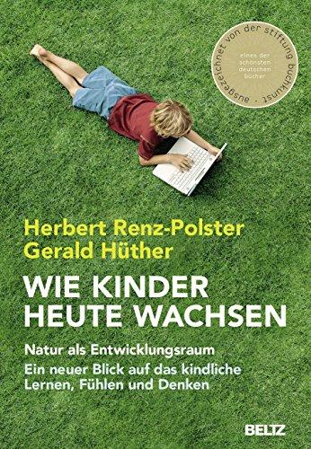 Wie Kinder heute wachsen: Natur als Entwicklungsraum. Ein neuer Blick auf das kindliche Lernen, Fühlen und...