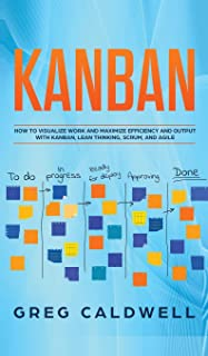 Kanban: How to Visualize Work and Maximize Efficiency and Output with Kanban, Lean Thinking, Scrum, and Agile (Lean Guides...