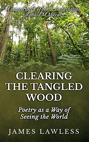 Book: Clearing the Tangled Wood - Poetry As a Way of Seeing the World by James Lawless