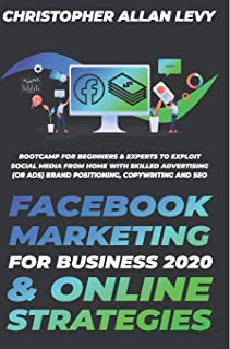 Facebook Marketing for Business 2020 & Online Strategies: Bootcamp for Beginners & Experts to Exploit Social Media from Ho...