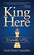 King Here: Never Too Old, Too Rich or Too Anything to Meet Jesus