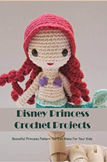 Disney Princess Crochet Projects: Beautiful Princess Pattern You Can Make For Your Kids: Step by Step Guide