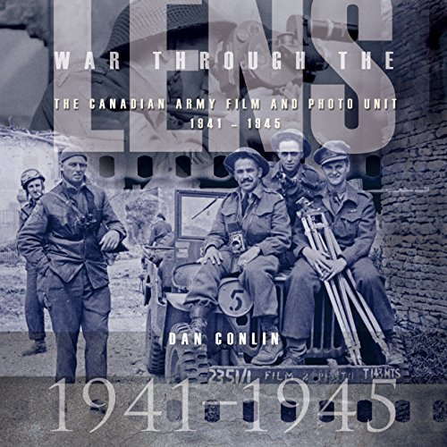 War Through the Lens: The Canadian Army Film and Photo Unit 1941-1945