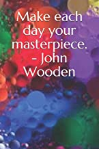 make each day your masterpiece john wooden