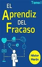 El Aprendiz del Fracaso (Libro para Emprendedores): Lo que Nadie Te Quiere Decir para Ser un Emprendedor Exitoso. (Tomo nº 1) (Spanish Edition)