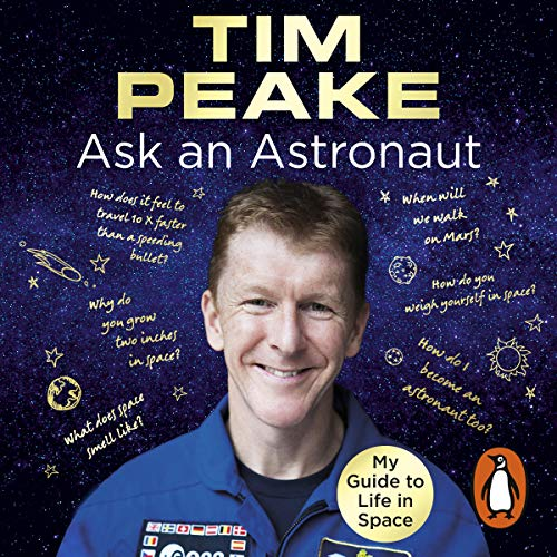 Ask an Astronaut     My Guide to Life in Space              By:                                                                                                                                 Tim Peake                               Narrated by:                                                                                                                                 Robin Ince,                                                                                        Tim Peake                      Length: 7 hrs and 11 mins     317 ratings     Overall 4.7
