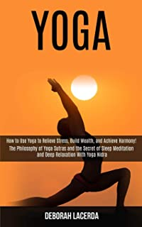 Yoga: How to Use Yoga to Relieve Stress, Build Wealth, and Achieve Harmony! (The Philosophy of Yoga Sutras and the Secret ...
