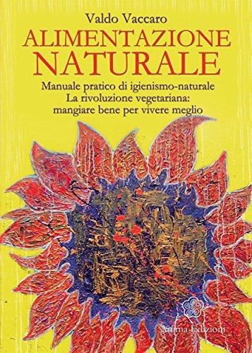 Alimentazione Naturale: Manuale pratico di igienismo-naturale. La rivoluzione vegetariana: mangiare bene per vivere meglio