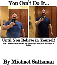 You Can't Do It...Until You Believe in Yourself: How I achieved lasting success (and somehow got taller) with my journey to health.