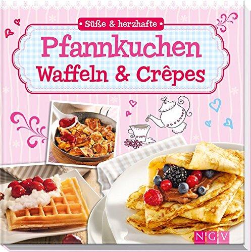 Süße & herzhafte Pfannkuchen, Waffeln & Crêpes