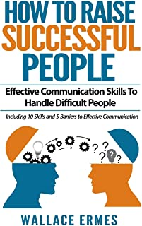 How to Raise Successful People: Effective Communication Skills To Handle Difficult People:A How-To Guide for Practicing th...