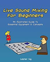 Live Sound Mixing For Beginners: An Illustrated Guide To Essential Equipment & Concepts