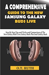 A Comprehensive Guide to the New Samsung Galaxy Buds Live: Step By Step Tips and Tricks and Comparison of The New Galaxy B...