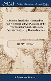 A Sermon, Preached at Haberdashers-Hall, November 30th, on Occasion of the Tremendous Earthquake at Lisbon, November 1. 1755. by Thomas Gibbons