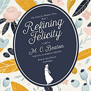 Refining Felicity     The School for Manners, Book One              By:                                                                                                                                 M. C. Beaton                               Narrated by:                                                                                                                                 Anne Flosnik                      Length: 4 hrs and 47 mins     137 ratings     Overall 4.0