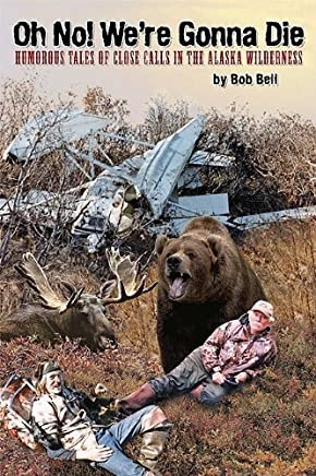 Oh No! Were Gonna Die: Humorous Tales of Close Calls in the Alaskan Wilderness by Bob Bell (2006-01-01)