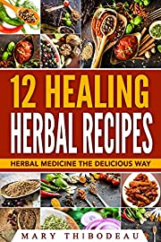 12 Healing Herbal Recipes: Herbal Medicine The Delicious Way