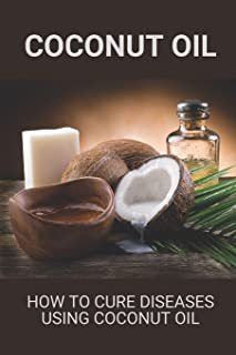 Coconut Oil: How To Cure Diseases Using Coconut Oil: How To Use Coconut Oil