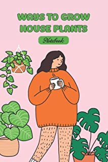 Ways to Grow House Plants Notebook: Notebook|Journal| Diary/ Lined - Size 6x9 Inches 100 Pages