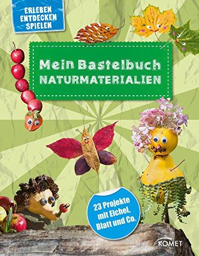 Mein Bastelbuch Naturmaterialien: 23 Projekte mit Eichel, Blatt und Co. (Erleben, Entdecken, Spielen)
