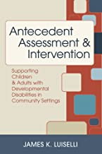 Antecedent Assessment and Intervention: Supporting Children and Adults with Developmental Disabilities in Community Settings