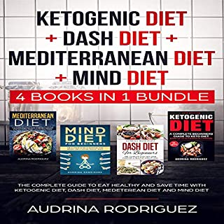 Ketogenic Diet + Dash Diet + Mediterranean Diet + Mind Diet: 4 Books in 1 Bundle     The Complete Guide to Eat Healthy and Save Time with Ketogenic Diet, Dash Diet, Medeterean Diet and Mind Diet              By:                                                                                                                                 Audrina Rodriguez                               Narrated by:                                                                                                                                 Adrienne White                      Length: 7 hrs and 22 mins     60 ratings     Overall 5.0
