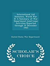 International Aid Statistics, World War II: A Summary of War Department Lend Lease Activities Reported through 31 December 1945 - Scholar's Choice Edition