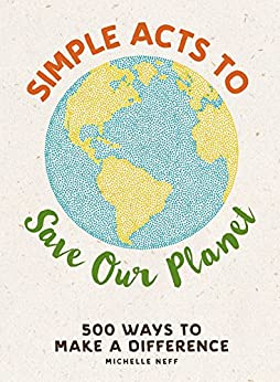Simple Acts to Save Our Planet: 500 Ways to Make a Difference by [Michelle Neff]