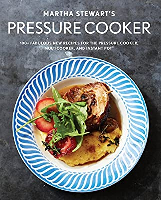 Martha Stewart's Pressure Cooker: 100+ Fabulous New Recipes for the Pressure Cooker, Multicooker, and Instant Pot® : A Cookbook