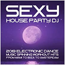 Sexy House Party DJ: 2019 Electronic Dance Music. Spinning Workout Hits from Miami to Ibiza to Amsterdam