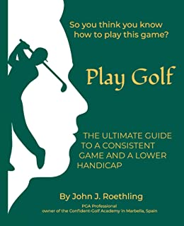 Play Golf: The Ultimate Guide to a Consistent Game and a lower Handicap